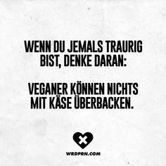 Wenn du jemals traurig bist, denke daran: Veganer können nichts mit Käse überbacken. - VISUAL STATEMENTS®