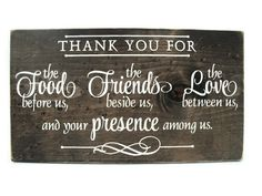 Thank you for the food before us, the friends (family) beside us, the love between us and Your presence among us. Amen.