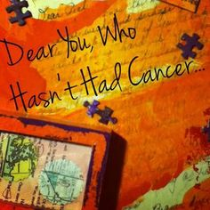 A Letter from Me, to You - Who Hasn't Had Cancer  #melanoma #unexpected #healing #doctors #cancer #friendship