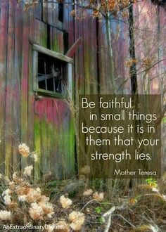 Be faithful in small things because it is in them that your strength lies. ~Mother Teresa