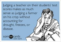 Free and Funny Workplace Ecard: Judging a teacher on their students' test scores makes as much sense as judging a farmer on his crop without accounting for drought, freezes, or disease. Create and send your own custom Workplace ecard. School Quotes, School Humor, School Stuff, Funny School, School School, School Daze, School Teacher, Public School, School Ideas