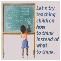 Lets try teaching children HOW to think instead of WHAT to think.
