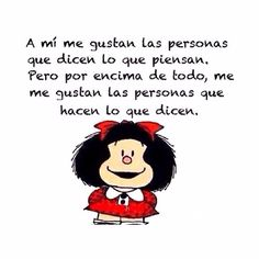 A mi me gustan las personas que dicen lo que piensan. Pero por encima de todo me gustan las personas que hacen lo que dicen. I like people that say what they think. But above all, I like people that do what they say. Best Quotes, Love Quotes, Inspirational Quotes, Citations Facebook, Sarcastic Quotes, Funny Quotes, Mafalda Quotes, Image Citation, Little Bit