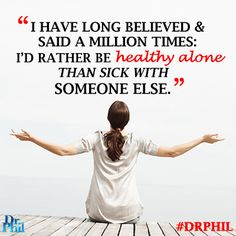 I'd rather be healthy alone than sick with someone else. #DrPhil