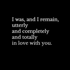 I was, and i remain, utterly and completely and totally in love with you.