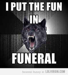 I put the Fun in  FUNeral!    Insanity Wolf meme.