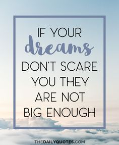 If your dreams don't scare you they are not big enough. thedailyquotes.com