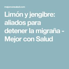 Limón y jengibre: aliados para detener la migraña - Mejor con Salud
