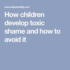 How children develop toxic shame and how to avoid it