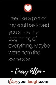 Soulmate love quote by Emery Allen: I feel like a part of my soul has loved you since the beginning of everything. Maybe we're from the same star. Doing Me Quotes, I Love You Quotes For Him, Soulmate Love Quotes, Qoutes About Love, Love Yourself Quotes, Unexpected Love Quotes, Romantic Love Quotes, Feeling Happy Quotes, Beginning Quotes