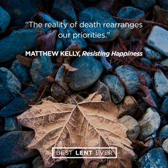 The reality of death rearranges our priorities. - Matthew Kelly, @DynamicCatholic's #BestLentEver #Lent2017