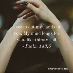 I reach out my hands to you. My mind longs for you like thirsty soil. #Prayer