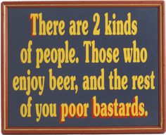 There are 2 kinds of people. Those who enjoy beer, and the rest of you poor bastards.