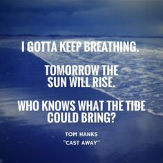 I gotta keep breathing. Tomorrow the sun will rise. Who knows what the tide could bring? - Tom Hanks/Cast Away