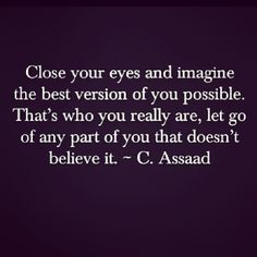 Close your eyes and imagine the best version of you possible. That's who you really are, let go of any part of you that doesn't believe it. - C. Assaad