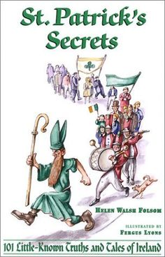 St. Patrick's Secrets: 101 Little-Known Truths and Tales of Ireland by Helen Walsh Folsom
