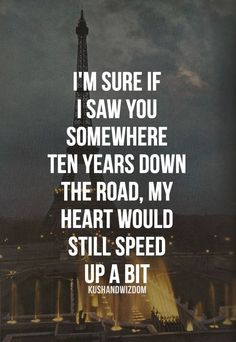 I'm sure if I saw you somewhere ten years down the road, my heart would still speed up a bit!
