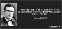 Isaac Asimov quotes - The saddest aspect of life right now is that science gathers knowledge faster than society gathers wisdom. Great Insults, Isaac Asimov, Quote Citation, Knowledge Quotes, Rhyme And Reason, Life Philosophy, Famous Quotes, Picture Quotes, Proverbs