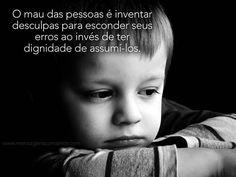 O mau das pessoas é inventar desculpas para esconder seus erros ao invés de ter dignidade de assumi-los. #mau #pessoas #dignidade #erro #vida
