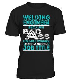 Welding Engineer Because Badass Miracle Worker Is Not An Official Job Title T-Shirt #WeldingEngineer