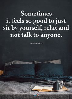 Quotes Sometimes it feels so good to just sit by yourself, relax and not talk to anyone. Strong Quotes, True Quotes, Great Quotes, Positive Quotes, Quotes To Live By, Motivational Quotes, Inspirational Quotes, Positive Thoughts, Daily Quotes