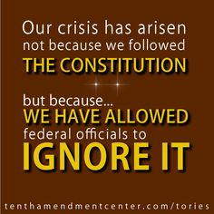 Our crisis has arisen not because we followed THE CONSTITUTION but because... WE HAVE ALLOWED federal officials to IGNORE IT