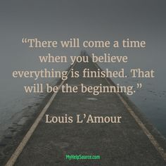 """""""There will come a time when you believe everything is finished. That will be the beginning.""""  Louis L'Amour"""
