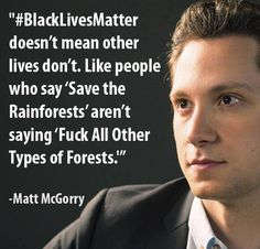 """Saying Black Live Matter doesn't mean other lives don't. Like """"Save the rainforests"""" doesn't mean fuck all other types of forests. -Matt McGorry"""