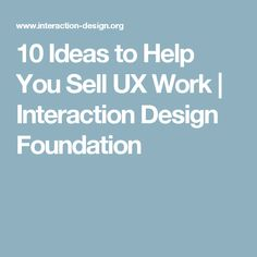 10 Ideas to Help You Sell UX Work | Interaction Design Foundation
