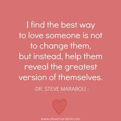 """""""I find the best way to love someone is not to change them, but instead, help them reveal the greatest version of themselves."""" - Steve Maraboli"""