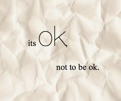 Everyone needs to know this. You don't have to be ok all the time. It's ok to say I'm not ok. It's ok to ask for help, it's ok to fall apart. You will be OK again, I promise.