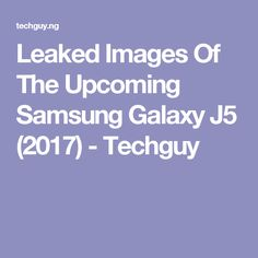Leaked Images Of The Upcoming Samsung Galaxy J5 (2017) - Techguy
