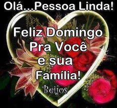 Mensagens para o Coração: Olá... Pessoa Linda! Feliz Domingo Pra Você e Sua Família!