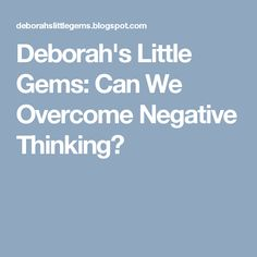 Deborah's Little Gems: Can We Overcome Negative Thinking?