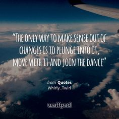 """""""The only way to make sense out of changes is to plunge into it, move with it and join the dance"""" - from Quotes (on Wattpad) http://w.tt/1G9womK #quote #wattpad"""