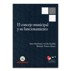 El concejo municipal y su funcionamiento  – Aura Marlenny Arcíla Giraldo y Hernán Torres Alzate – Editorial Universidad de Medellín www.librosyeditores.com Editores y distribuidores.