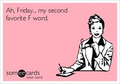 Ah, Friday... my second favorite F word.
