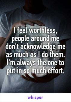 I feel worthless, people around me don't acknowledge me as much as I do them. I'm always the one to put in so much effort.