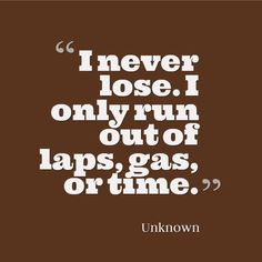 """I never lose. I only run out of laps, gas or time. Motocross Quotes, Dirt Bike Quotes, Motorcycle Quotes, Sprint Car Racing, Dirt Track Racing, Nascar Racing, Go Kart Racing, Race Quotes, Motorcycle Dirt Bike"