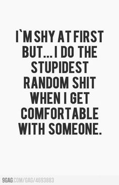 I'm shy at first but... I do the stupidest random shit when i get comfortable with someone. - Hey,Thats Me. #shy