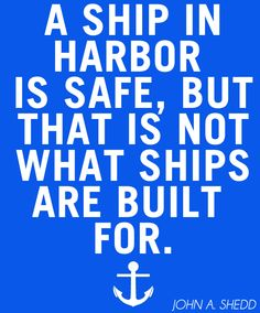 A ship in harbor is safe, but that is not what ships are built for. -John A. Shedd #travel