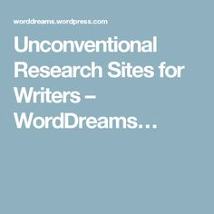 Unconventional Research Sites for Writers – WordDreams…
