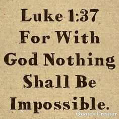 Luke 1:37: for with God nothing shall be impossible