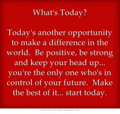 Whats Today? Todays another opportunity to make a difference in the world. Be positive, be strong and keep your head up... youre the only one whos in control of your future. Make the best of it... start today.