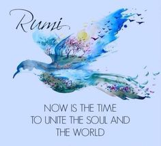 Now is the time to unite the Soul and the World ~ Rumi Kahlil Gibran, Rumi Quotes, Inspirational Quotes, Motivational Quotes, Life Quotes, Rumi Poetry, Spread Love, Socrates, Sufi