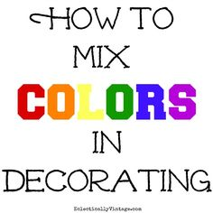 How to Mix Colors in Decorating - tips and tricks to show your true colors and unique style!  eclecticallyvintage.com