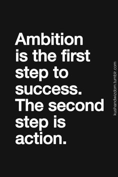 Ambition is the first step to success. The second step is action.