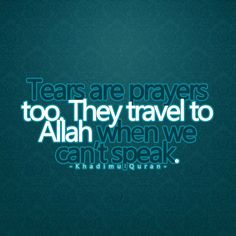 Tears are prayers too. They travel to Allah when we can't speak.