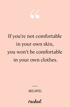 """""""If you're not comfortable in your own skin, you won't be comfortable in your own clothes"""" - Iris Apfel (http://www.racked.com/2014/9/9/7577763/iris-apfel-interview)"""