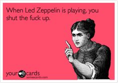 When Led Zeppelin is playing, you shut the fuck up.